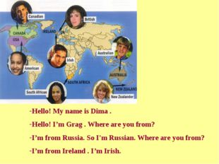 Hello! My name is Dima . Hello! I'm Grag . Where are you from? I'm from Russi