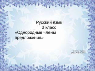 Русский язык 3 класс «Однородные члены предложения» Учитель : Кузина Елена Ан