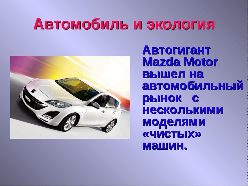 Автомобиль и экология Автогигант Mazda Motor вышел на автомобильный рынок с...