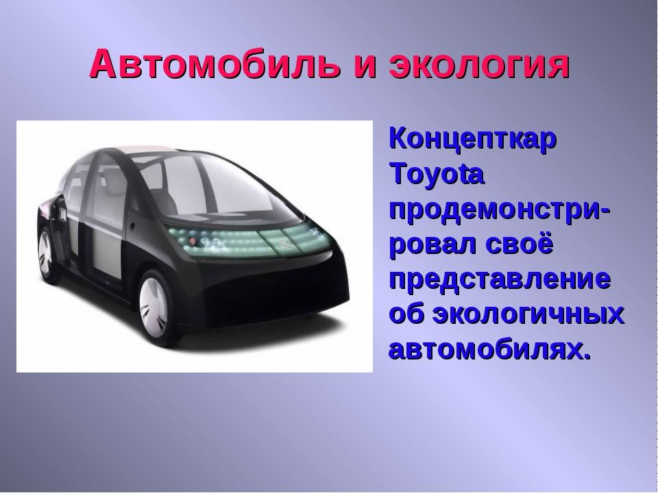 Автомобиль и экология Концепткар Toyota продемонстри-ровал своё представлени...