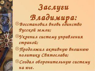 Заслуги Владимира: Восстановил вновь единство Русской земли; Укрепил систему