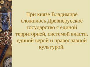 При князе Владимире сложилось Древнерусское государство с единой территорией,
