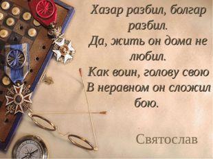 Хазар разбил, болгар разбил. Да, жить он дома не любил. Как воин, голову свою