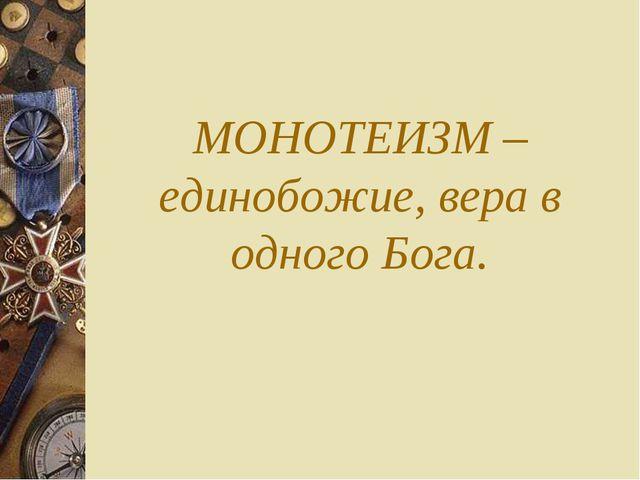 МОНОТЕИЗМ – единобожие, вера в одного Бога.