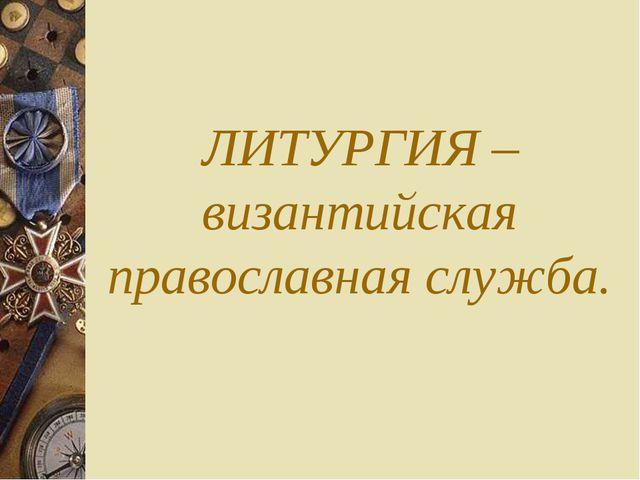 ЛИТУРГИЯ – византийская православная служба.