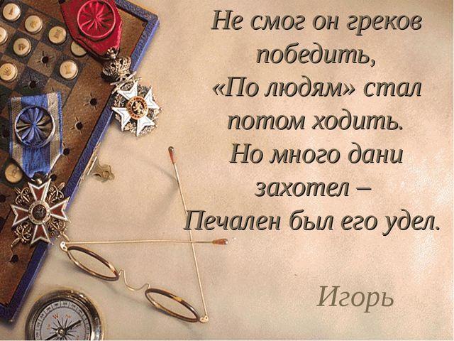 Не смог он греков победить, «По людям» стал потом ходить. Но много дани захот...