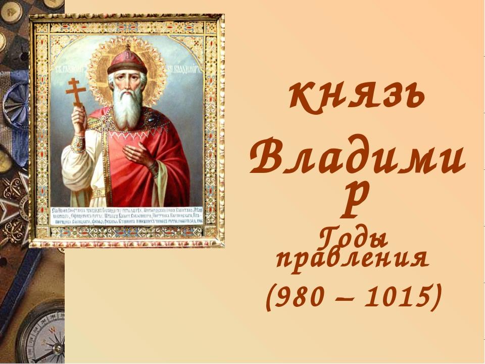 князь Владимир Годы правления (980 – 1015)