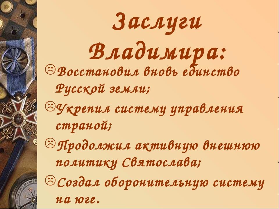 Заслуги Владимира: Восстановил вновь единство Русской земли; Укрепил систему...