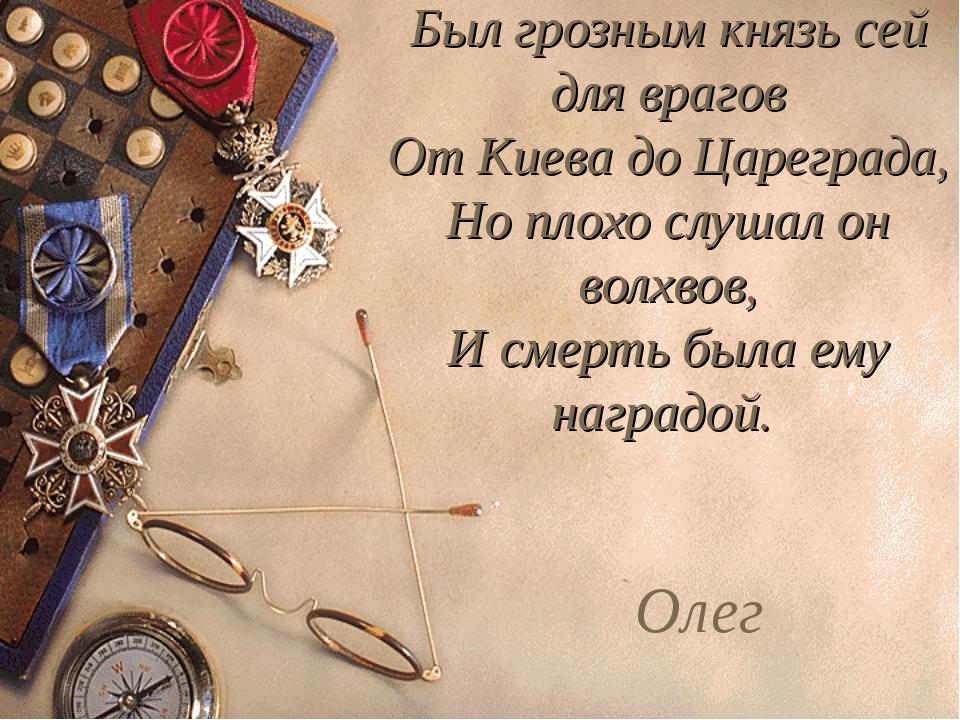 Был грозным князь сей для врагов От Киева до Цареграда, Но плохо слушал он во...