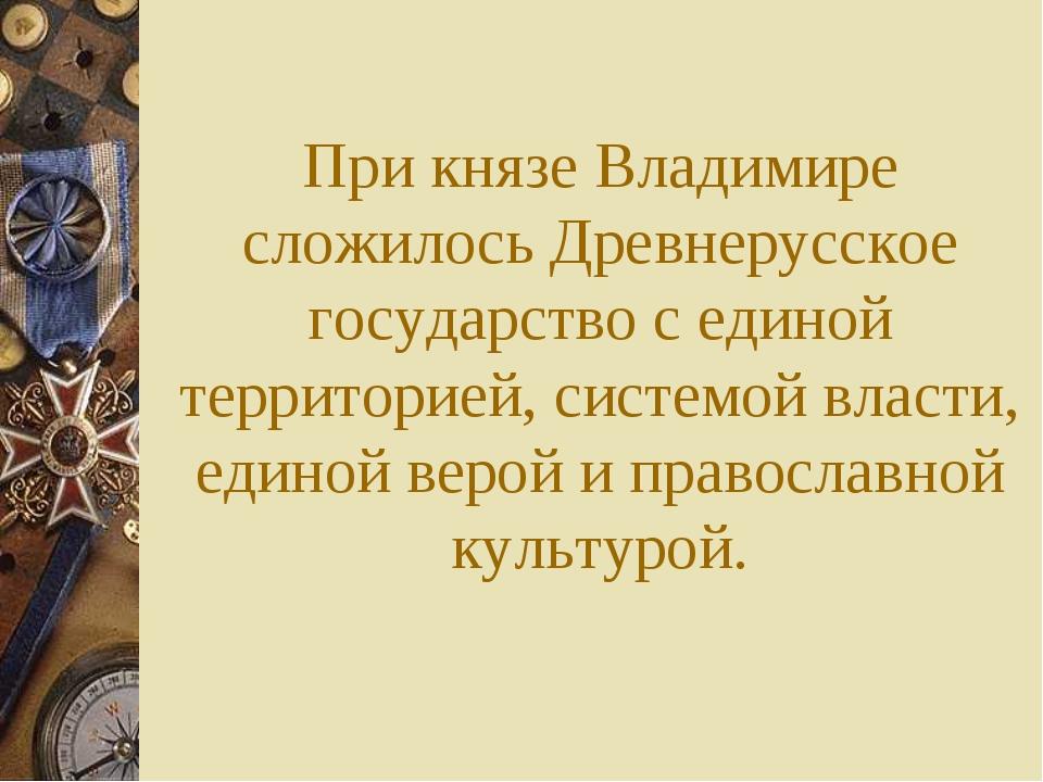 При князе Владимире сложилось Древнерусское государство с единой территорией,...