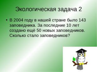 Экологическая задача 2 В 2004 году в нашей стране было 143 заповедника. За по