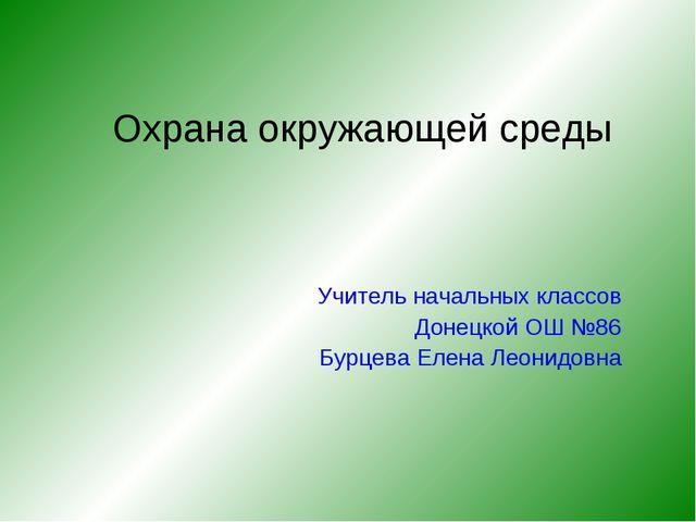Охрана окружающей среды Учитель начальных классов Донецкой ОШ №86 Бурцева Еле...