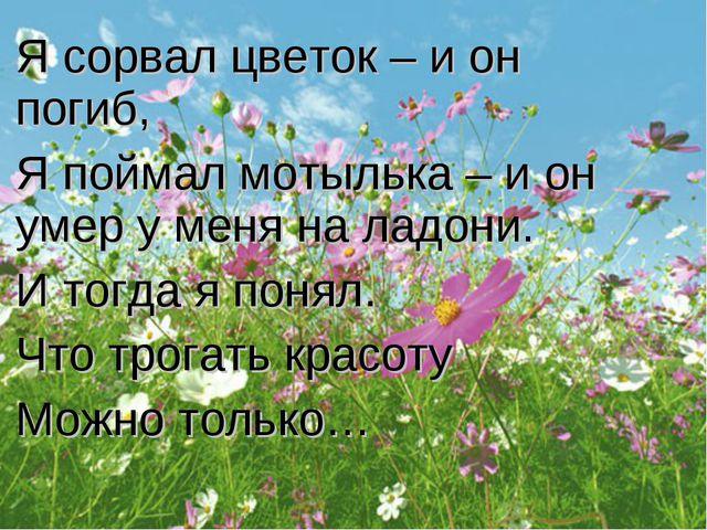 Я сорвал цветок – и он погиб, Я поймал мотылька – и он умер у меня на ладони....