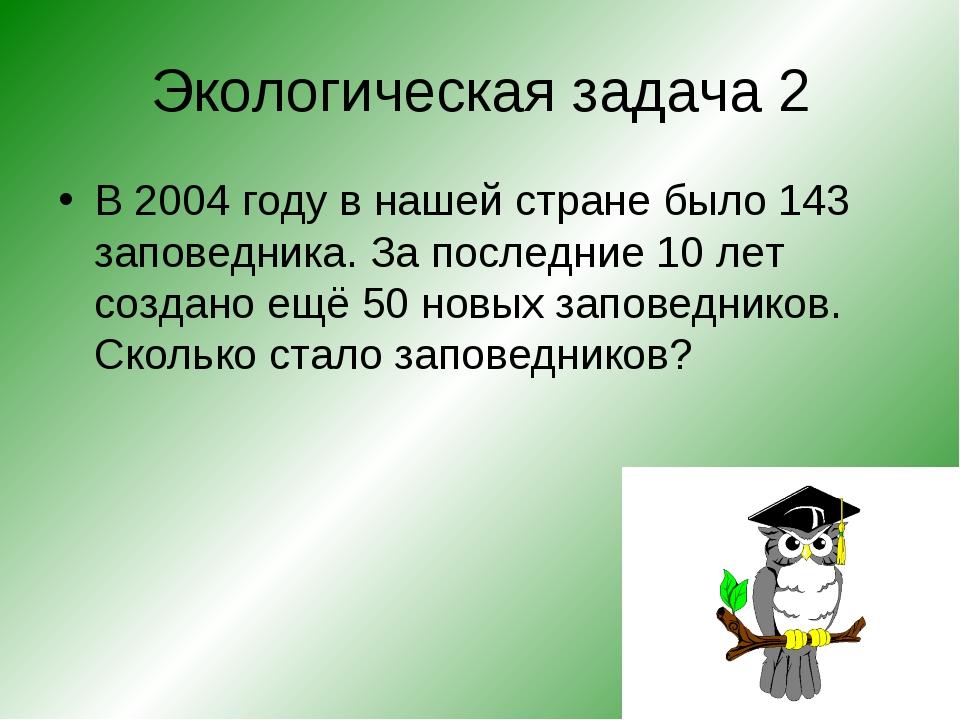 Экологическая задача 2 В 2004 году в нашей стране было 143 заповедника. За по...