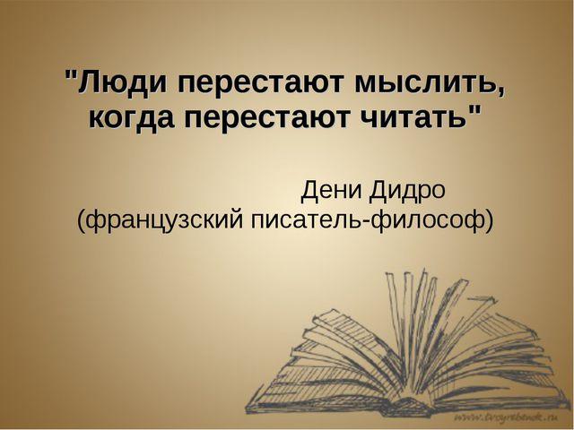 """""""Люди перестают мыслить, когда перестают читать"""" Дени Дидро (французский писа..."""