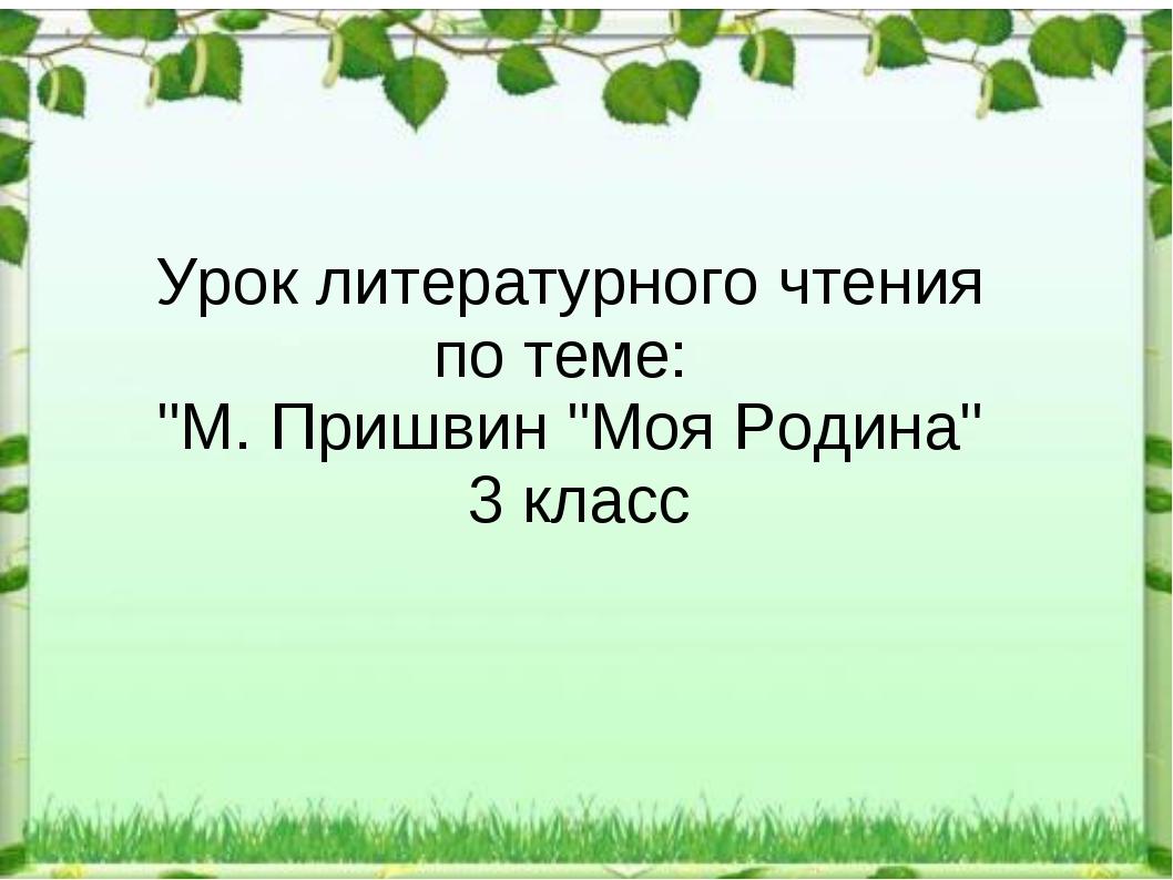 """Урок литературного чтения по теме: """"М. Пришвин """"Моя Родина"""" 3 класс"""
