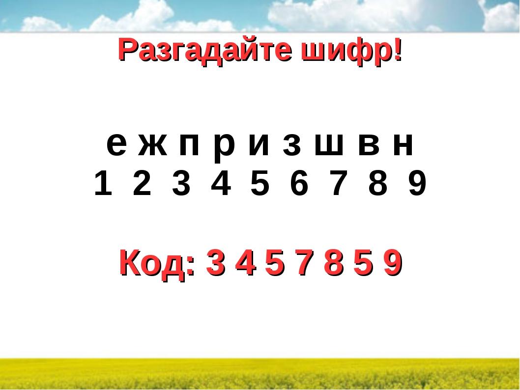 Разгадайте шифр! е ж п р и з ш в н 1 2 3 4 5 6 7 8 9 Код: 3 4 5 7 8 5 9