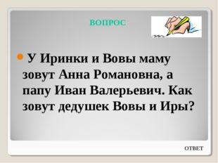 ВОПРОС У Иринки и Вовы маму зовут Анна Романовна, а папу Иван Валерьевич. Как