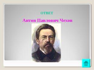 ОТВЕТ Антон Павлович Чехов