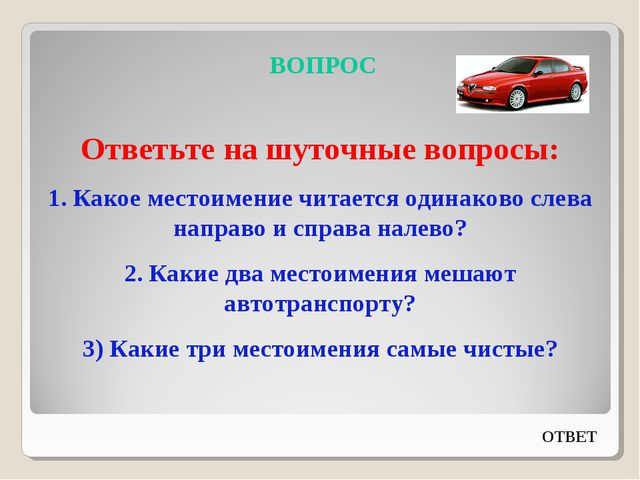 ВОПРОС Ответьте на шуточные вопросы: 1. Какое местоимение читается одинаково...