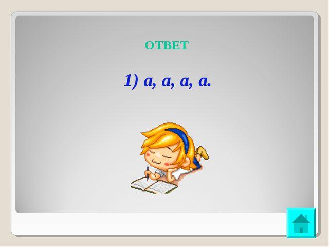 ОТВЕТ 1) а, а, а, а.