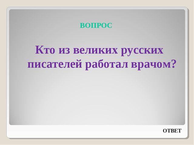 ВОПРОС Кто из великих русских писателей работал врачом? ОТВЕТ