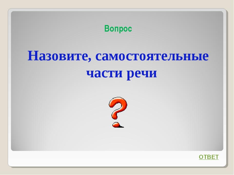 Вопрос Назовите, самостоятельные части речи ОТВЕТ