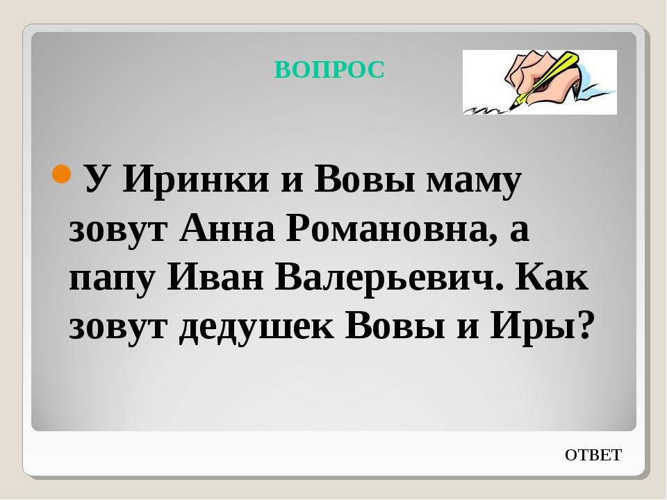 ВОПРОС У Иринки и Вовы маму зовут Анна Романовна, а папу Иван Валерьевич. Как...