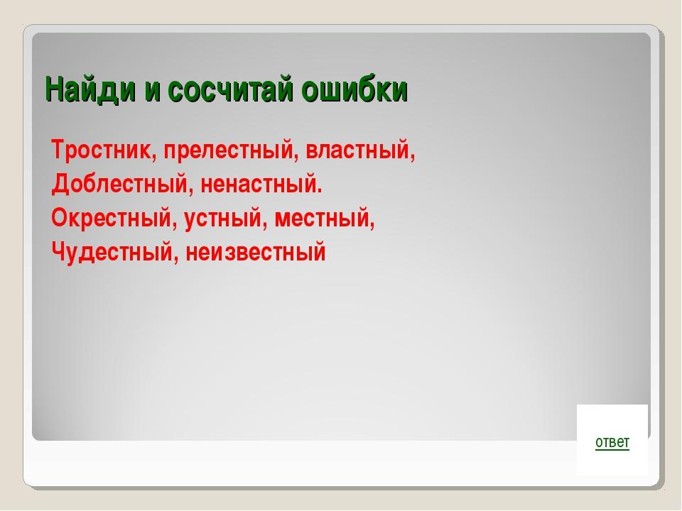 Найди и сосчитай ошибки Тростник, прелестный, властный, Доблестный, ненастный...