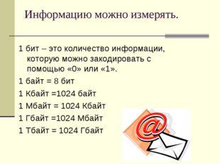 Информацию можно измерять. 1 бит – это количество информации, которую можно з