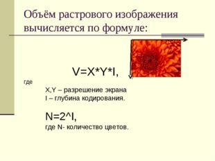 Объём растрового изображения вычисляется по формуле: V=X*Y*I, где X,Y – разре
