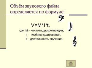 Объём звукового файла определяется по формуле: V=M*I*t, где М – частота дискр
