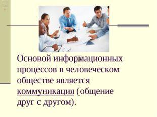Основой информационных процессов в человеческом обществе является коммуникац