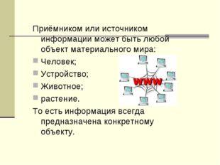 Приёмником или источником информации может быть любой объект материального ми