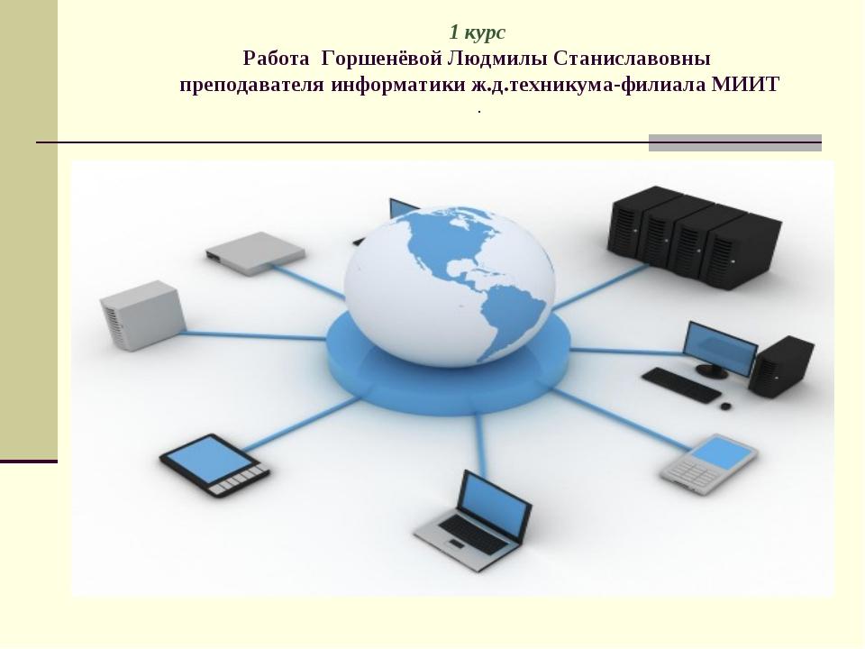 1 курс Работа Горшенёвой Людмилы Станиславовны преподавателя информатики ж.д....