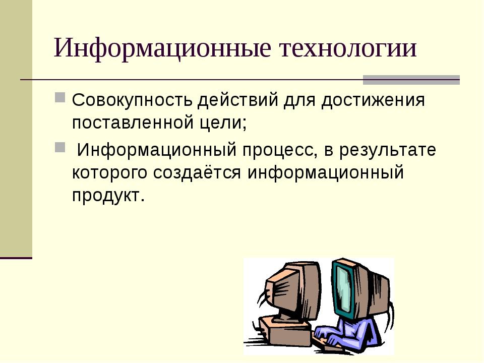 Информационные технологии Совокупность действий для достижения поставленной ц...