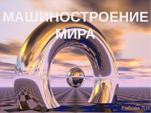 МАШИНОСТРОЕНИЕ МИРА Рябова Л.Н.