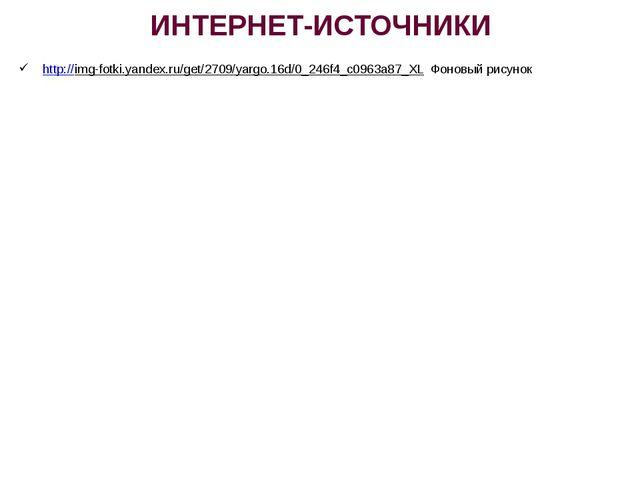 ИНТЕРНЕТ-ИСТОЧНИКИ http://img-fotki.yandex.ru/get/2709/yargo.16d/0_246f4_c096...