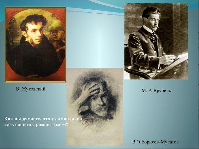 М. А.Врубель В.Э.Борисов-Мусатов В. Жуковский Как вы думаете, что у символизм...