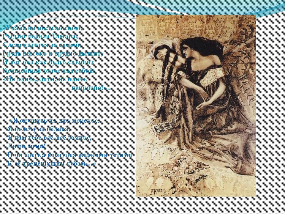 «Упала на постель свою, Рыдает бедная Тамара; Слеза катится за слезой, Грудь...