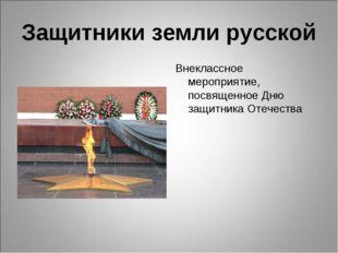 Защитники земли русской Внеклассное мероприятие, посвященное Дню защитника От