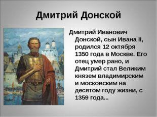 Дмитрий Донской Дмитрий Иванович Донской, сын Ивана II, родился 12 октября 13