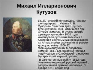 Михаил Илларионович Кутузов КУТУ́ЗОВ Михаил Илларионович (1745-1813), русский