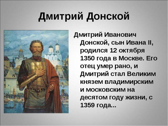 Дмитрий Донской Дмитрий Иванович Донской, сын Ивана II, родился 12 октября 13...