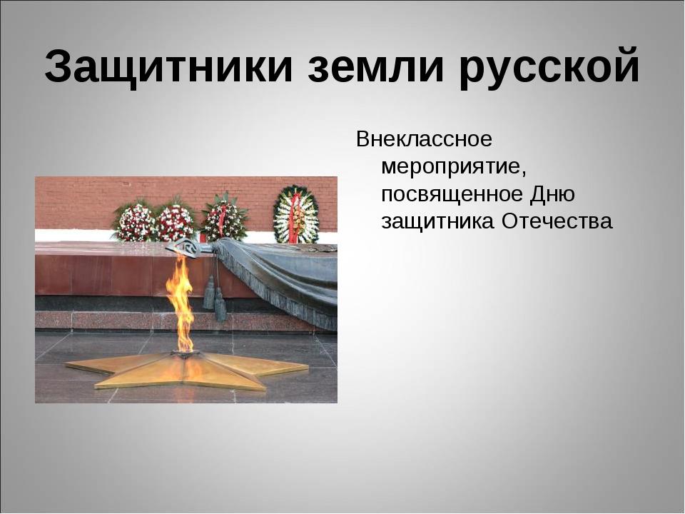 Защитники земли русской Внеклассное мероприятие, посвященное Дню защитника От...