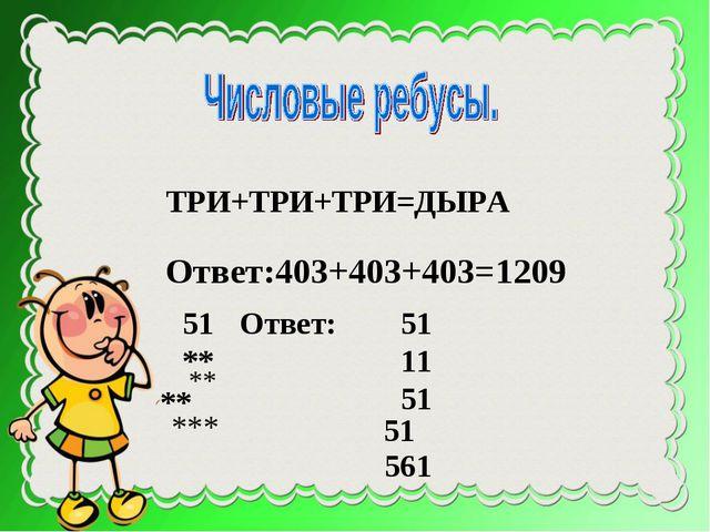 ТРИ+ТРИ+ТРИ=ДЫРА Ответ:403+403+403=1209 51 ** ** Ответ: 51 11 51 ** *** 51 561