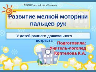 Развитие мелкой моторики пальцев рук Подготовила: Учитель-логопед Коптелова К