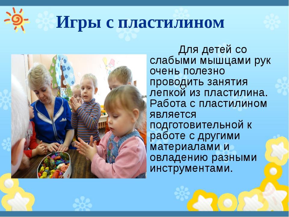 Игры с пластилином Для детей со слабыми мышцами рук очень полезно проводить...