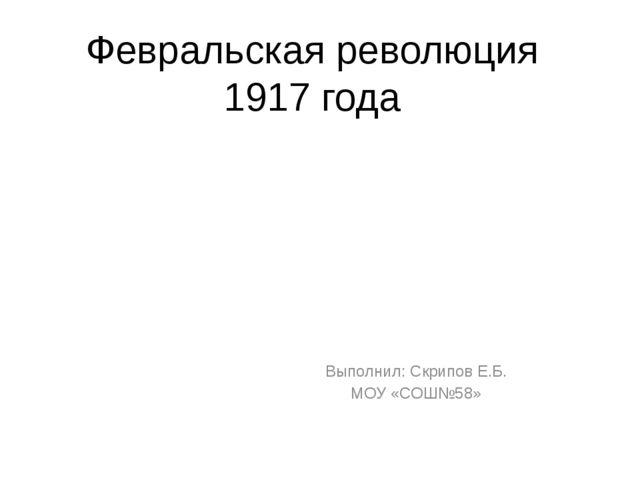 Февральская революция 1917 года Выполнил: Скрипов Е.Б. МОУ «СОШ№58»