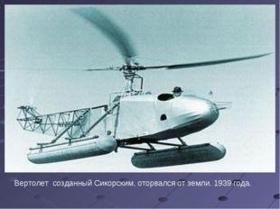 Вертолет созданный Сикорским, оторвался от земли. 1939 года.